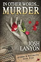 In Other Words...Murder (Holmes & Moriarity #4)