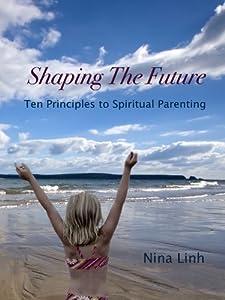 Shaping The Future: Ten Principles To Spiritual Parenting