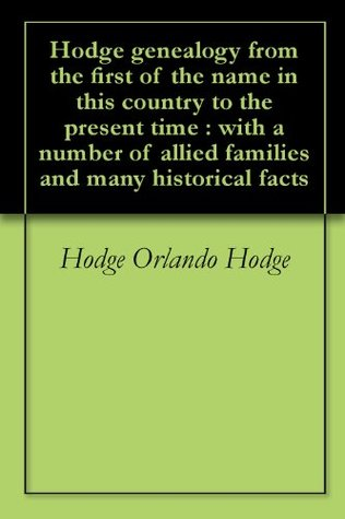 Hodge genealogy from the first of the name in this country to the present time : with a number of allied families and many historical facts