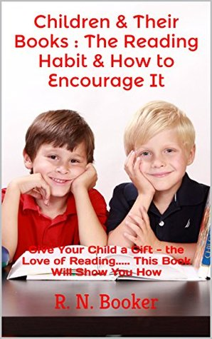 Children & Their Books : The Reading Habit & How to Encourage It: Give Your Child a Gift - the Love of Reading. This Book Will Show You How