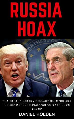 Russia Hoax: How Barack Obama, Hillary Clinton and Robert Mueller Plotted to Take Down Trump