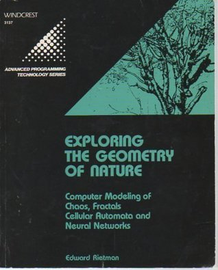 Exploring The Geometry Of Nature: Computer Modeling Of Chaos, Fractals, Cellular Automata, And Neural Networks