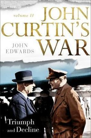 John Curtin's War Volume II  Triumph and Decline