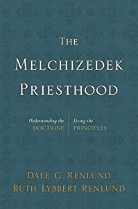 The Melchizedek Priesthood: Understanding the Doctrine, Living the Principles