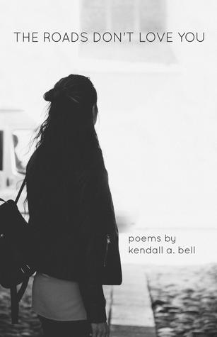 The Roads Don't Love You by Kendall A. Bell