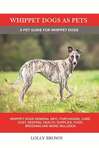 Whippet Dogs as Pets: Whippet Dogs General Info, Purchasing, Care, Cost, Keeping, Health, Supplies, Food, Breeding and more included! A Pet Guide for Whippet Dogs