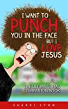 I Want to Punch You in the Face But I Love Jesus