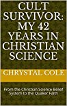 Cult Survivor: My 42 Years in Christian Science: From the Christian Science Belief System to the Quaker Faith