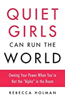 "Quiet Girls Can Run the World: Owning Your Power When You're Not the ""Alpha"" in the Room"