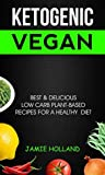 Ketogenic Vegan: Best & Delicious Low Carb Plant Based Recipes For Healthy Diet