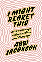 I Might Regret This: Essays, Drawings, Vulnerabilities and Other Stuff