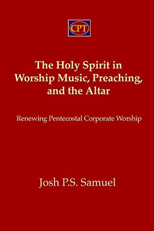The Holy Spirit in Worship Music, Preaching, and the Altar: Renewing Pentecostal Worship