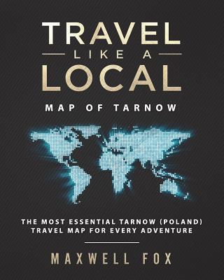 Travel Like a Local - Map of Tarnow: The Most Essential Tarnow (Poland) Travel Map for Every Adventure  by  Maxwell Fox