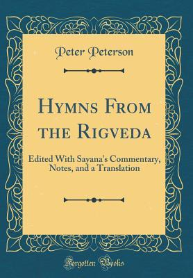 Hymns from the Rigveda: Edited with Sayanas Commentary, Notes, and a Translation Peter Peterson