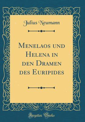 Menelaos Und Helena in Den Dramen Des Euripides Julius Neumann