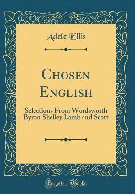 Chosen English: Selections from Wordsworth Byron Shelley Lamb and Scott  by  Adele Ellis