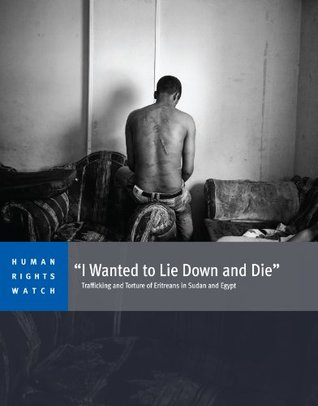 """""""I Wanted to Lie Down and Die"""": Trafficking and Torture of Eritreans in Sudan and Egypt"""