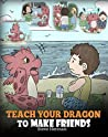 Teach Your Dragon to Make Friends: A Dragon Book To Teach Kids How To Make New Friends. A Cute Children Story To Teach Children About Friendship and Social Skills. (My Dragon Books 16)