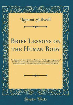 Brief Lessons on the Human Body: An Elementary Text-Book on Anatomy, Physiology, Hygiene, and the Effects of Stimulants and Narcotics on the Human System, Prepared for the Use of Intermediate and Grammar Schools (Classic Reprint)