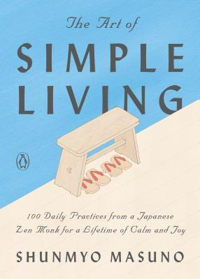 The Art of Simple Living: 100 Daily Practices from a Japanese Zen Monk for a Lifetime of Calm and Joy by Shunmyō Masuno