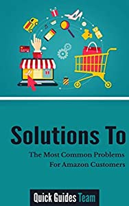 SOLUTIONS TO THE MOST COMMON PROBLEMS FOR AMAZON CUSTOMERS: Managing Your Account, Problem With An Order, Payment Issues, Where's My Stuff?