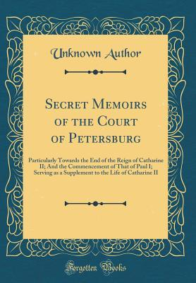Secret Memoirs of the Court of Petersburg: Particularly Towards the End of the Reign of Catharine II; And the Commencement of That of Paul I; Serving as a Supplement to the Life of Catharine II (Classic Reprint)
