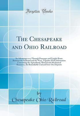 The Chesapeake and Ohio Railroad: Its Advantages as A Through Passenger and Freight Route Between the Seaboard and the West, Together with Information Concerning the Agricultural, Mineral and Mechanical Resources, the Remarkable Coal and Iron-Ore Deposits