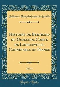Histoire de Bertrand Du Guesclin, Comte de Longueville, Conn�table de France, Vol. 1