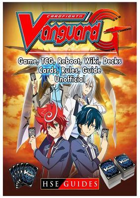 Cardfight Vanguard Card Game, Tcg, Reboot, Wiki, Decks, Cards, Rules, Guide Unofficial  by  HSE Guides