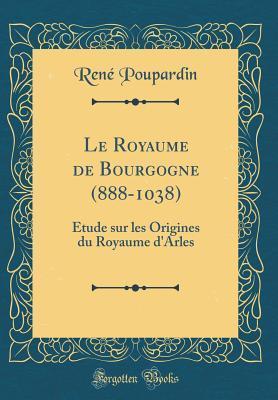 Le Royaume de Bourgogne (888-1038): �tude Sur Les Origines Du Royaume d'Arles (Classic Reprint)