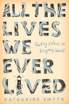 All the Lives We Ever Lived by Katharine Smyth