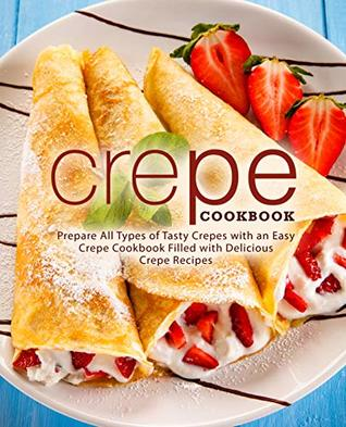 Crepe Cookbook Prepare All Types Of Tasty Crepes With An Easy Crepe Cookbook Filled With Delicious Crepe Recipes By Booksumo Press