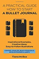 Bullet Journal: A Practical Guide How to Start a Bullet Journal. Inspirational Examples, Creative Ideas, Easy-To-Follow Illustrations