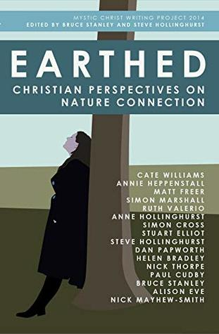 Earthed: Christian Perspectives on Nature Connection Bruce Stanley, Steve Hollinghurst, Annie Heppenstall, Ruth Valerio, Simon Cross, Nick Thorpe, Paul Cudby, Nick Mayhew-Smith, Anne Hollinghurst, Alison Eve