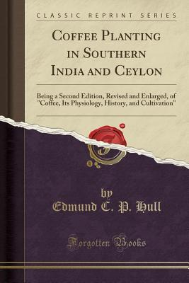 "Coffee Planting in Southern India and Ceylon: Being a Second Edition, Revised and Enlarged, of ""coffee, Its Physiology, History, and Cultivation"" (Classic Reprint)"