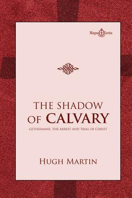 The Shadow of Calvary: Gethsemane, the Arrest and Trial of Christ