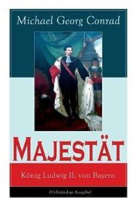 Majest�t: K�nig Ludwig II. Von Bayern (Vollst�ndige Ausgabe)