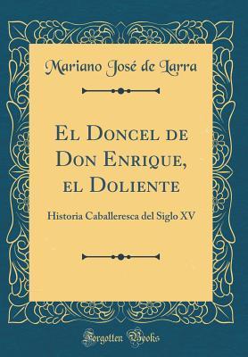 El Doncel de Don Enrique, El Doliente: Historia Caballeresca del Siglo XV (Classic Reprint)
