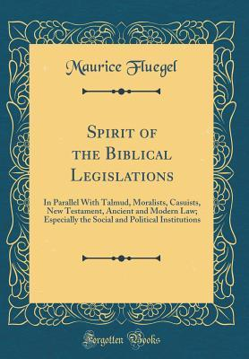 Spirit of the Biblical Legislations: In Parallel with Talmud, Moralists, Casuists, New Testament, Ancient and Modern Law; Especially the Social and Political Institutions (Classic Reprint)