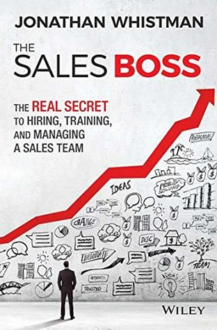 The Sales Boss: The Real Secret to Hiring Training and Managing a Sales Team