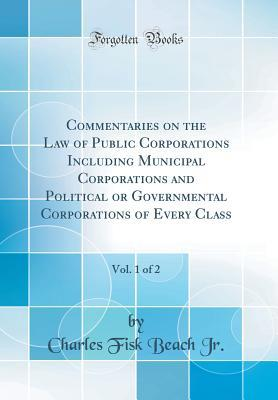 Commentaries on the Law of Public Corporations Including Municipal Corporations and Political or Governmental Corporations of Every Class, Vol. 1 of 2 (Classic Reprint)