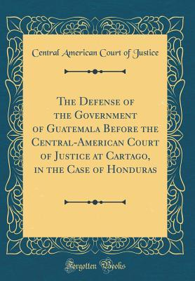 The Defense of the Government of Guatemala Before the Central-American Court of Justice at Cartago, in the Case of Honduras (Classic Reprint)