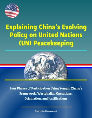 Explaining China's Evolving Policy on United Nations (UN) Peacekeeping - Four Phases of Participation Using Yongjin Zhang's Framework, Westphalian Operations, Origination, and Justifications