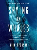 Spying on Whales: The Past, Present, and Future of Earth's Most Awesome Creatures