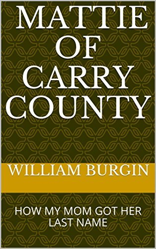 MATTIE OF CARRY COUNTY: HOW MY MOM GOT HER LAST NAME  by  WILLIAM BURGIN