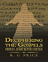 Deciphering the Gospels: Proves Jesus Never Existed