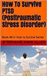 How To Survive PTSD (Posttraumatic Stress Disorder): Book #6 in How to Survive Series