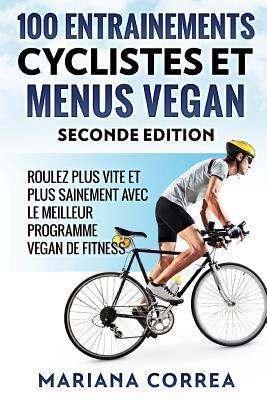 100 Entrainements Cyclistes Et Menus Vegan Seconde Edition: Roulez Plus Vite Et Plus Sainement Avec Le Meilleur Programme Vegan de Fitness