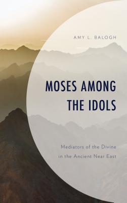 Moses Among the Idols: Mediators of the Divine in the Ancient Near East