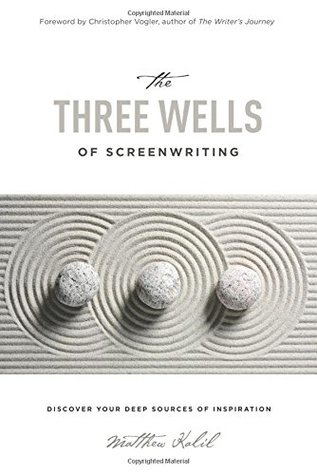 The Three Wells of Screenwriting by Matthew Kalil
